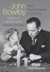 vanderHorst Frank C.P. - John Bowlby - From Psychoanalysis to Ethology. Unravelling the Roots of Attachment Theory
