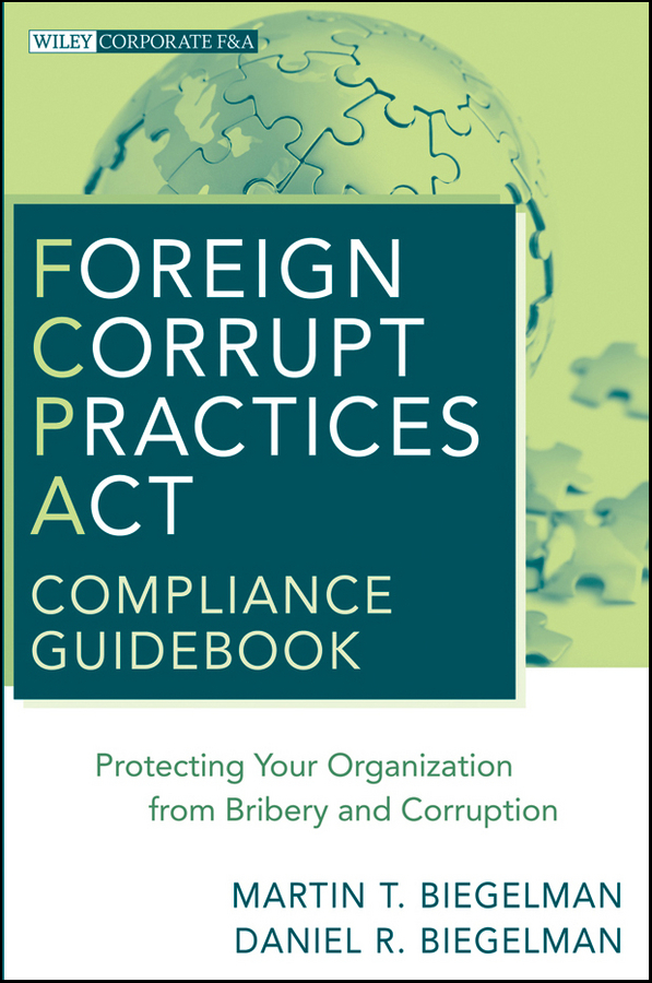 Biegelman Martin T. Foreign Corrupt Practices Act Compliance Guidebook. Protecting Your Organization from Bribery and Corruption ISBN: 9780470622421 practices