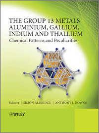 Downs Anthony J. - The Group 13 Metals Aluminium, Gallium, Indium and Thallium. Chemical Patterns and Peculiarities
