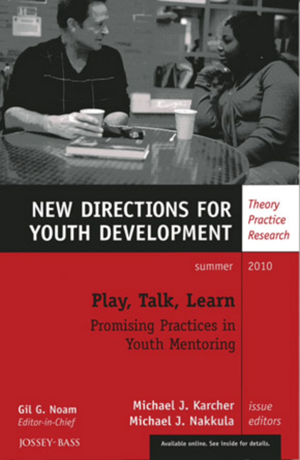 Nakkula Michael J. Play, Talk, Learn: Promising Practices in Youth Mentoring. New Directions for Youth Development, Number 126
