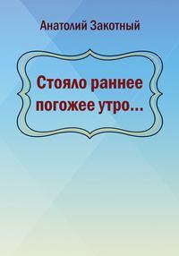 Анатолий Закотный - Стояло раннее погожее утро…