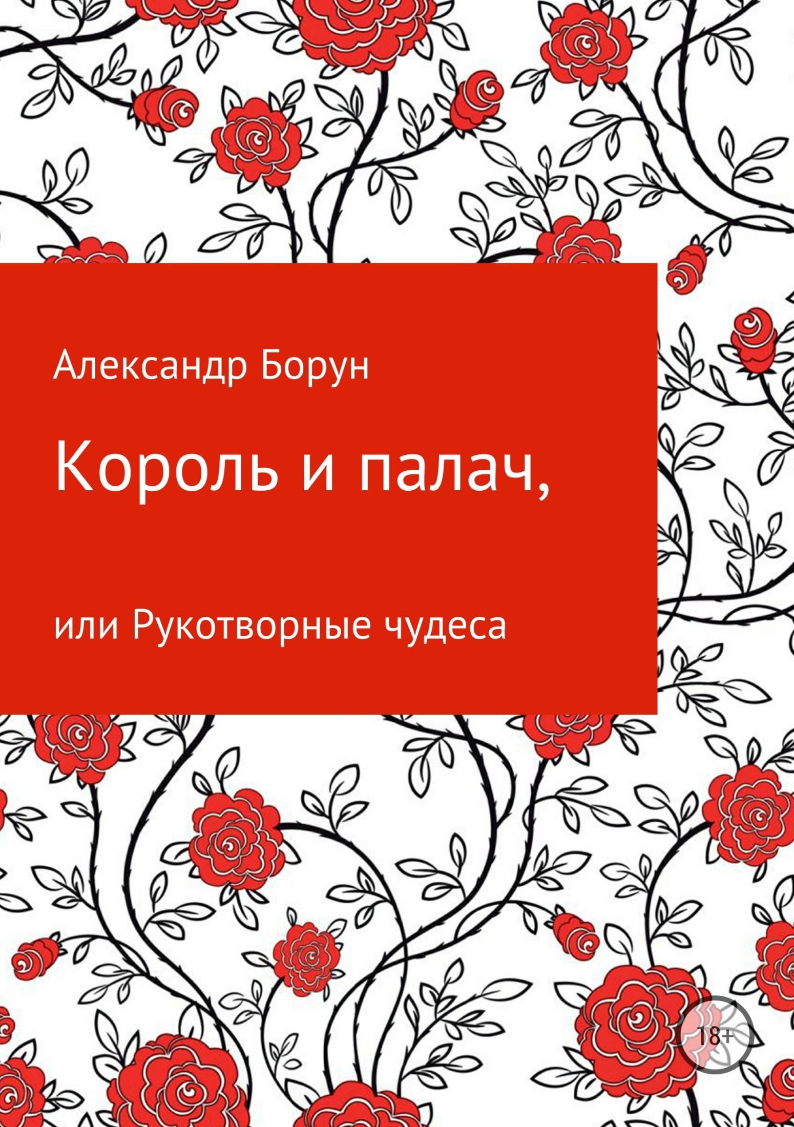 Александр Феликсович Борун Король и палач, или Рукотворные чудеса
