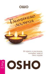 Бхагаван Шри Раджниш (Ошо) - Глиняные лампы. 60 притч и рассказов, которые зажгут твое сердце