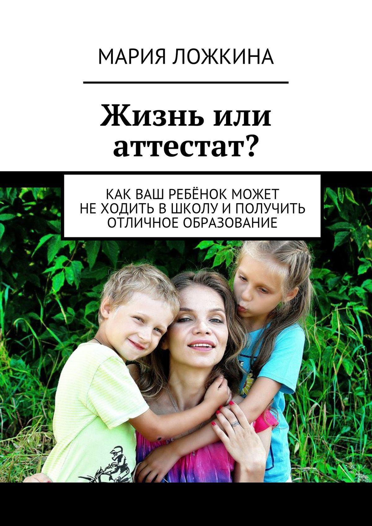 Мария Юрьевна Ложкина Жизнь или аттестат? Как ваш ребёнок может неходить вшколу иполучить отличное образование
