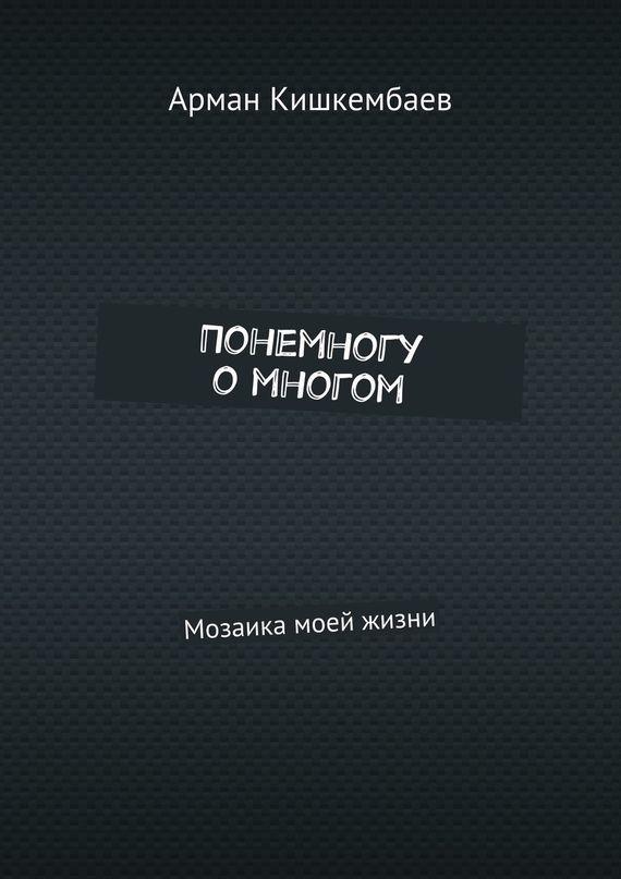Арман Кишкембаев Понемногу омногом. Мозаика моей жизни арман кишкембаев лирика без границ часть 2