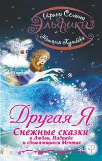 Ирина Семина - Эльфика. Другая я. Снежные сказки о любви, надежде и сбывающихся мечтах