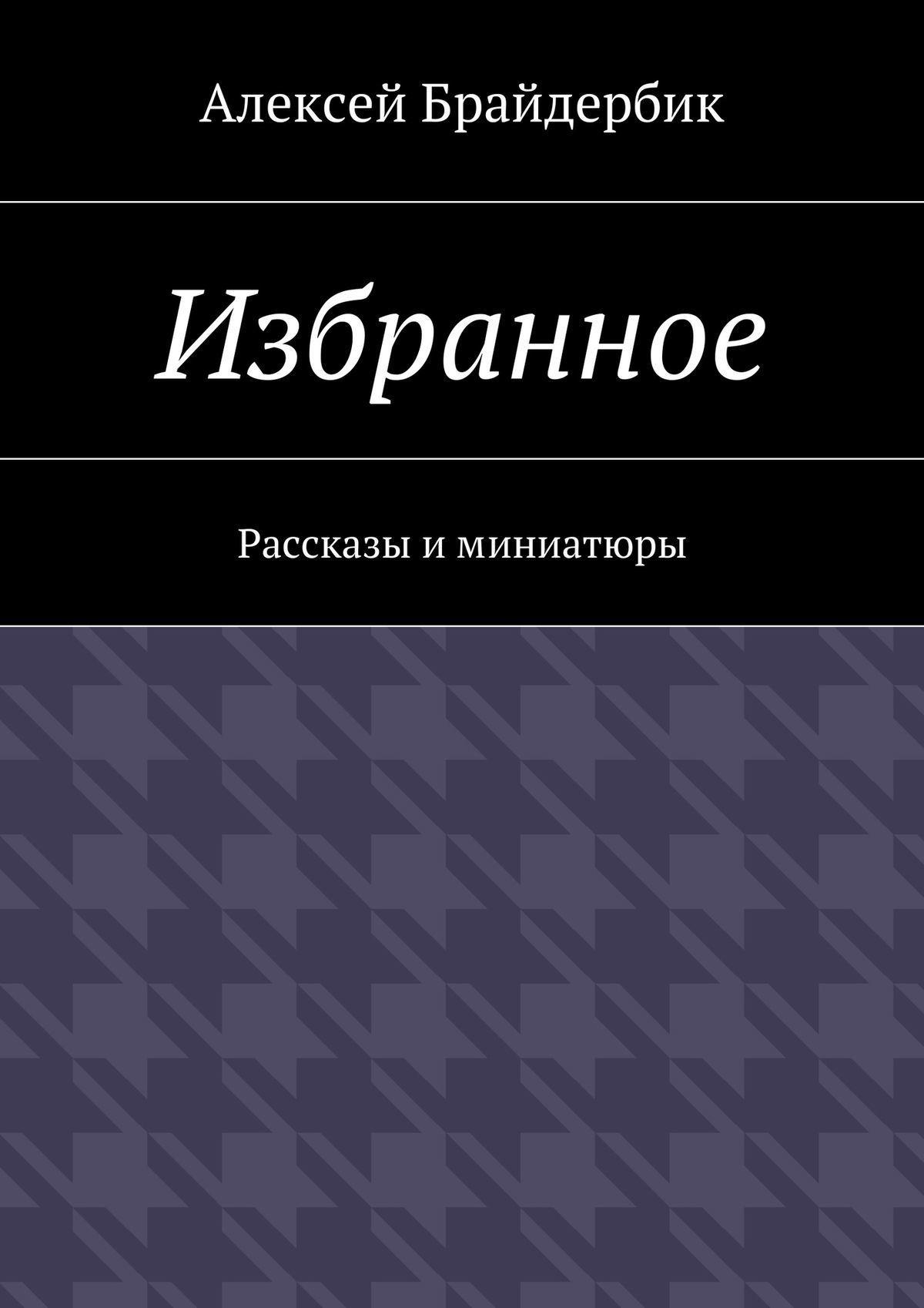Алексей Брайдербик Избранное. Рассказы иминиатюры алексей брайдербик движение