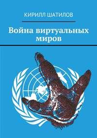 Кирилл Шатилов - Война виртуальных миров