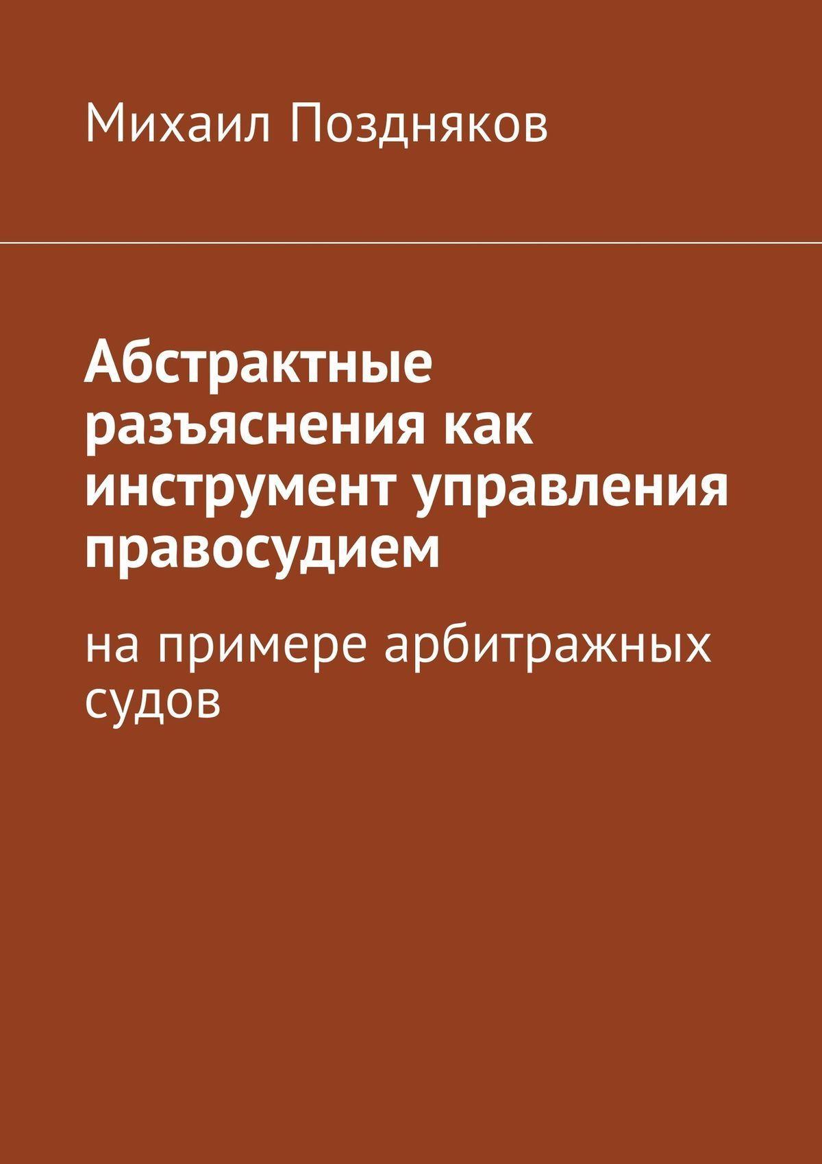 Михаил Поздняков Абстрактные разъяснения как инструмент управления правосудием. На примере арбитражных судов