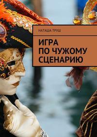 Наташа Труш - Игра почужому сценарию