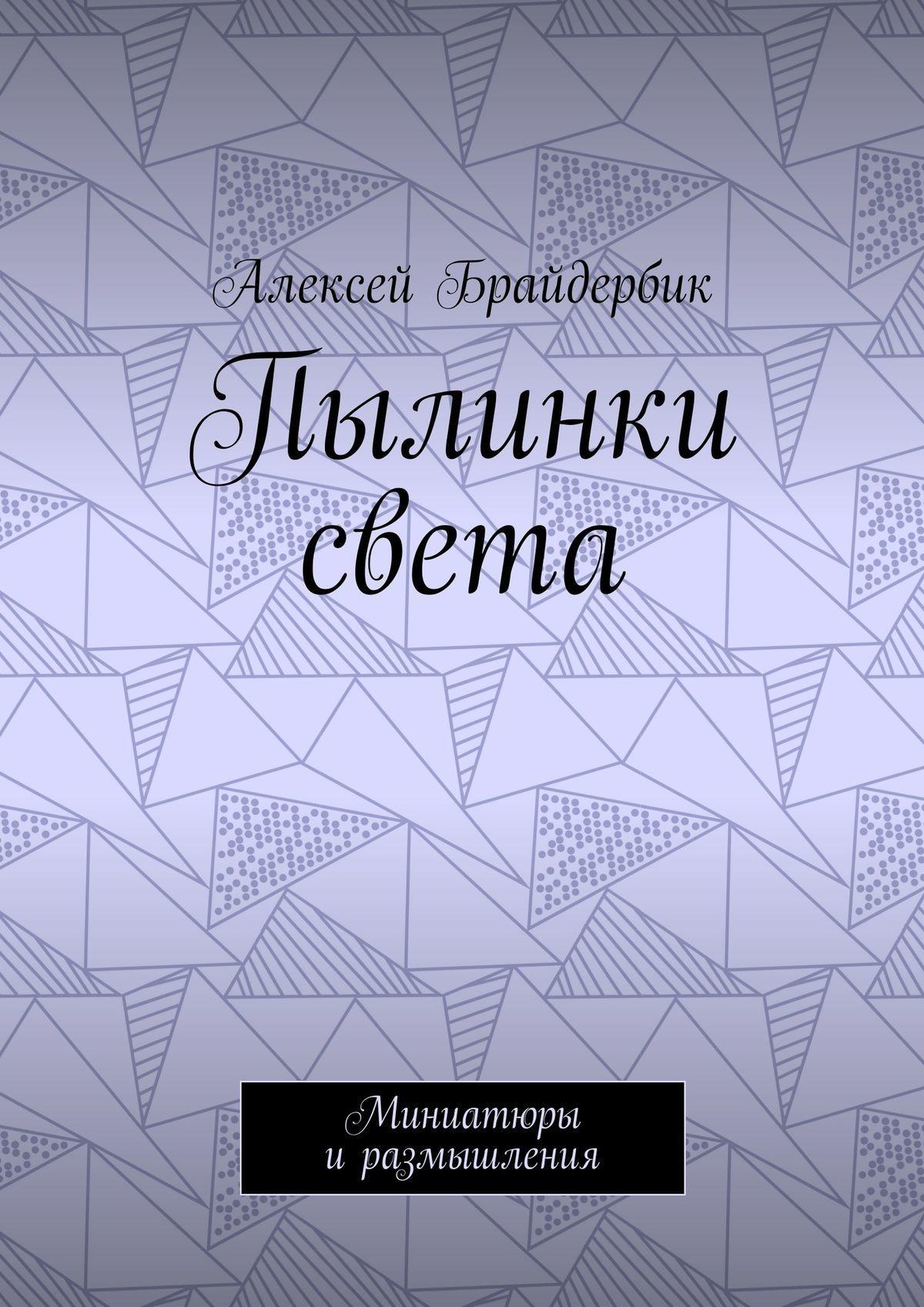 Алексей Брайдербик Пылинки света. Миниатюры иразмышления алексей брайдербик движение