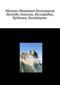 Михаил Иванович Большаков - Легенды Ахиллии, Бессарабии, Буджака, Килийщины