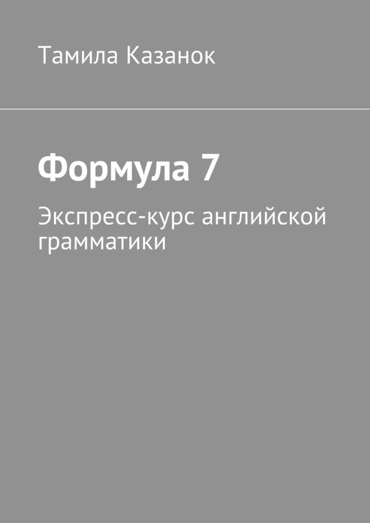 Тамила Казанок Формула7. Экспресс-курс английской грамматики