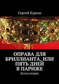 Сергей Курган - Оправа для бриллианта, или Пять дней в Париже. Книга вторая