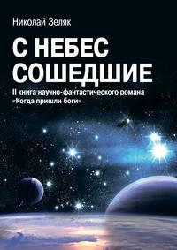 Николай Зеляк - С небес сошедшие. II книга научно-фантастического романа «Когда пришли боги»