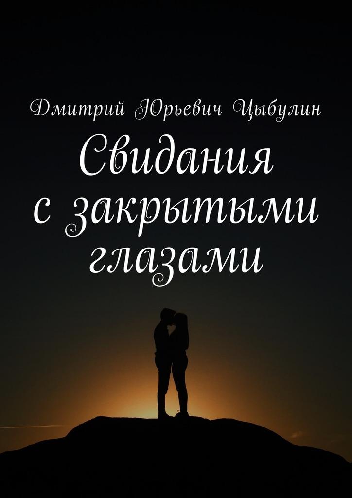 Дмитрий Юрьевич Цыбулин Свидания сзакрытыми глазами ISBN: 9785448568367 линси аддарио это моя работа любовь жизнь и война сквозь объектив фотокамеры