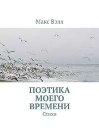 Макс Вэлл - Поэтика моего времени. Стихи