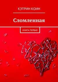 Кэтрин Коин - Сломленная. Книга первая
