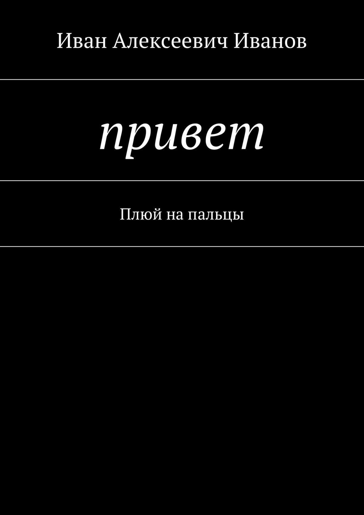 Иван Алексеевич Иванов Привет. Плюй напальцы ISBN: 9785449027139 иван прудник стихи оттоски