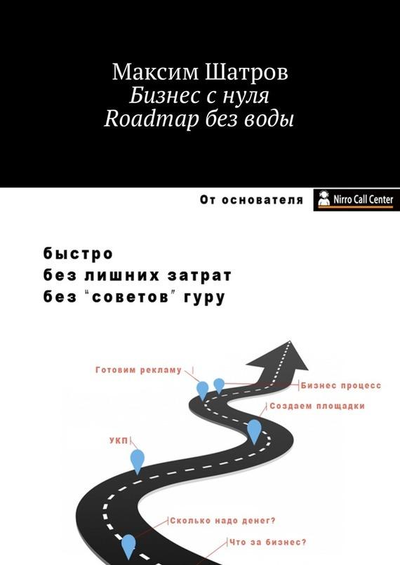 Максим Шатров Бизнес с нуля. Roadmap без воды