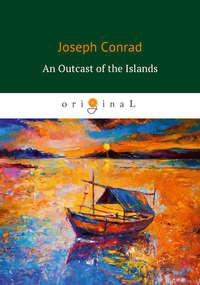 Джозеф Конрад - An Outcast of the Islands