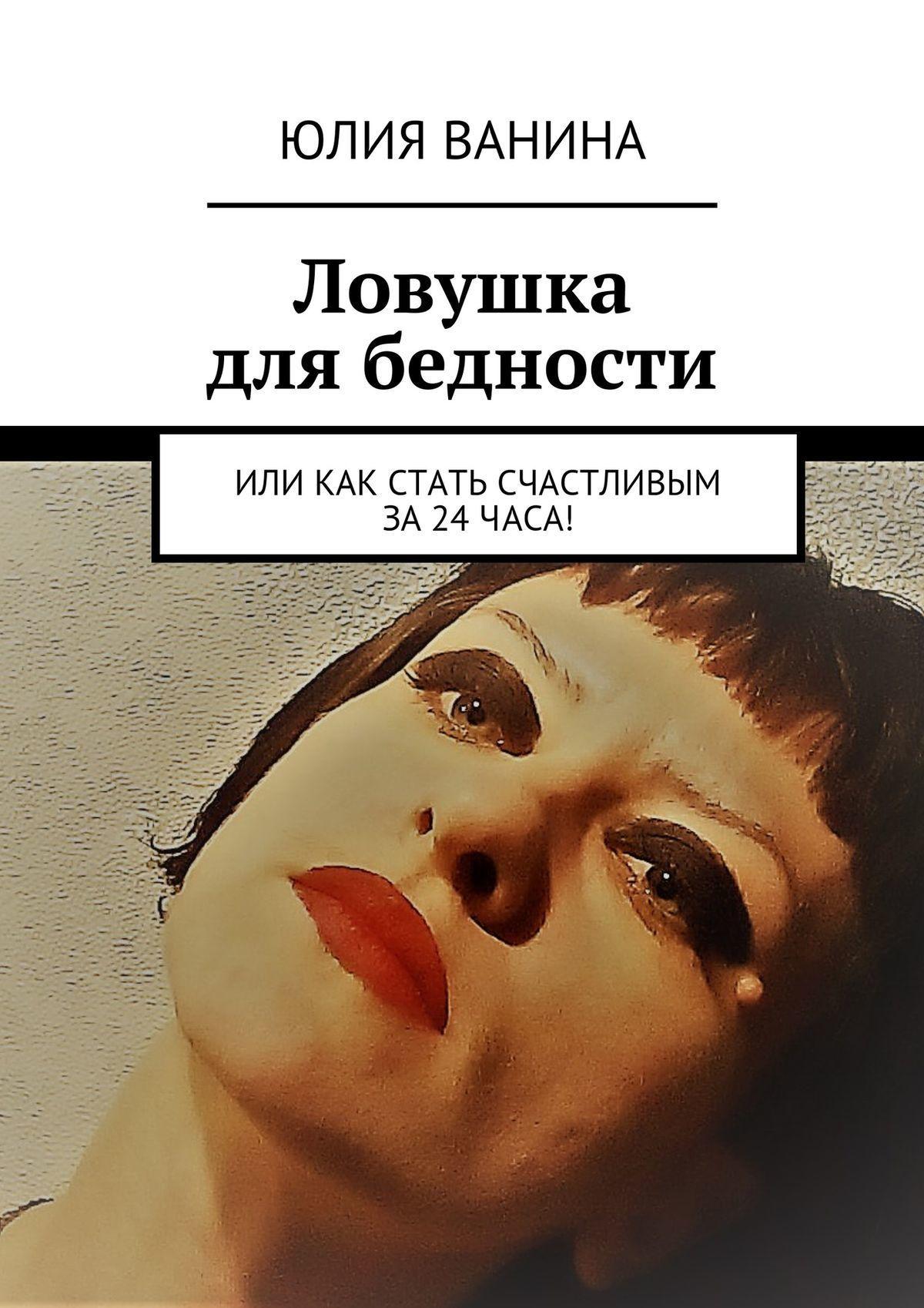 Юлия Ванина Ловушка длябедности. Или как стать счастливым за24часа!