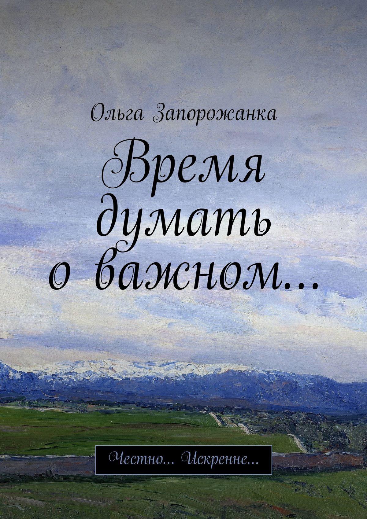 Ольга Игоревна Запорожанка Время думать оважном… Честно… Искренне…