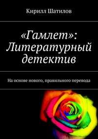 Кирилл Шатилов - «Гамлет»: Литературный детектив. Наоснове нового, правильного перевода