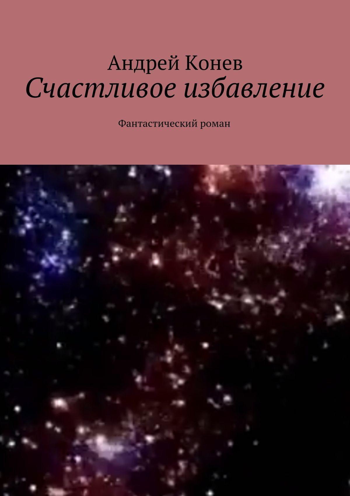 Андрей Конев Счастливое избавление. Фантастический роман чаней дж посланная небесами фантастический роман
