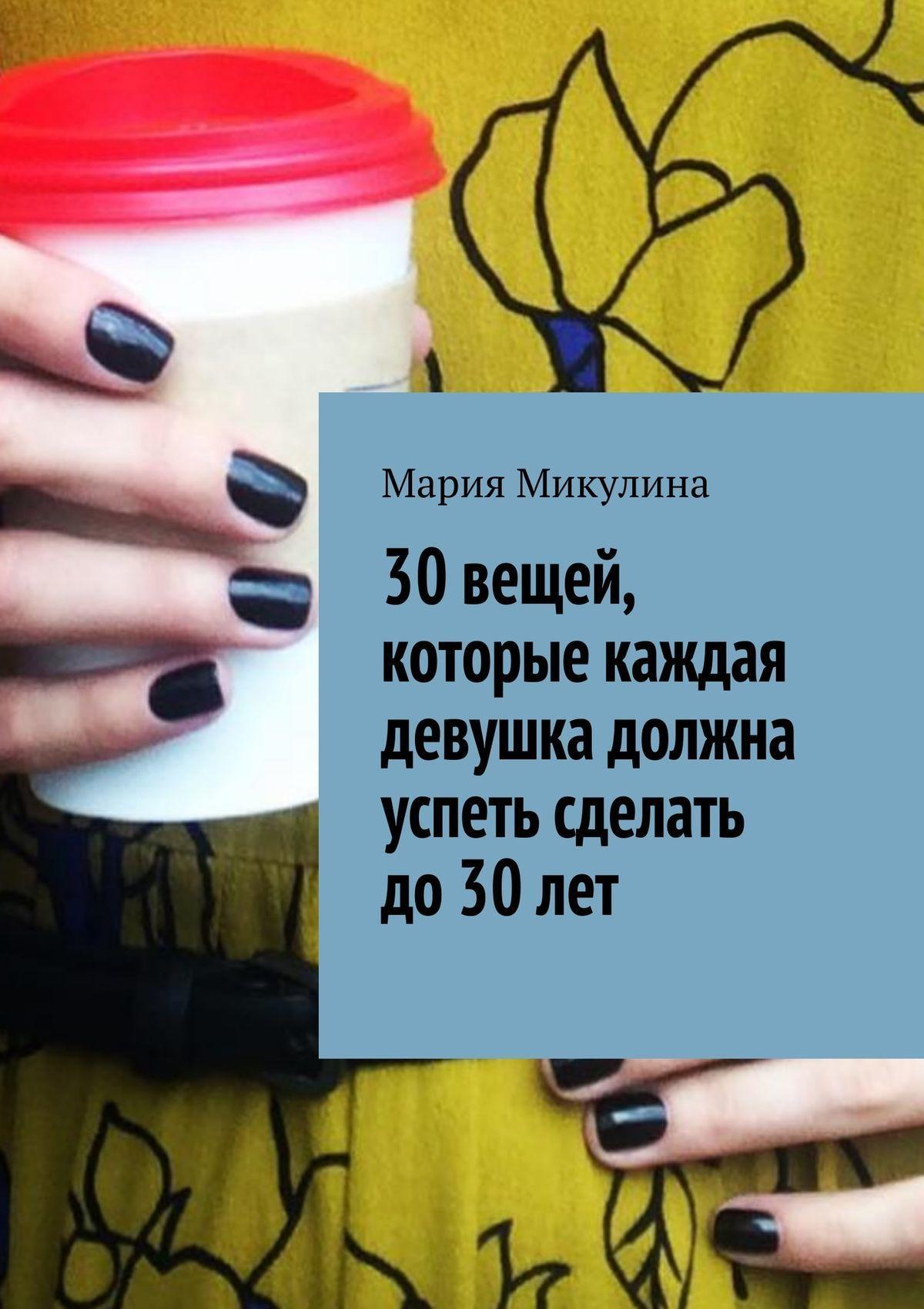 Мария Микулина 30вещей, которые каждая девушка должна успеть сделать до30лет ISBN: 9785449080608 мария круз успеть повернуть направо