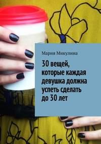 Мария Микулина - 30вещей, которые каждая девушка должна успеть сделать до30лет