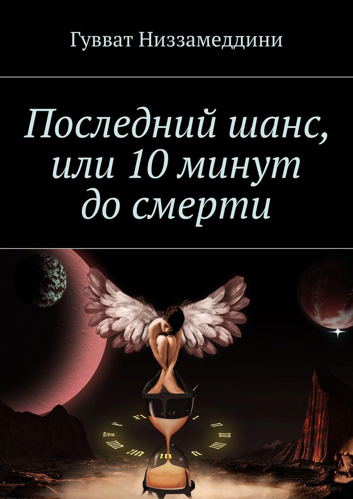Гувват Низзамеддини Последний шанс, или 10 минут до смерти первушин а последний космический шанс зачем землянам чужие миры