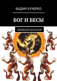 Вадим Кучерко - Бог и бесы. Любовный иелусалим
