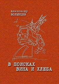 Александр Волынцев - В поисках Вина и Хлеба