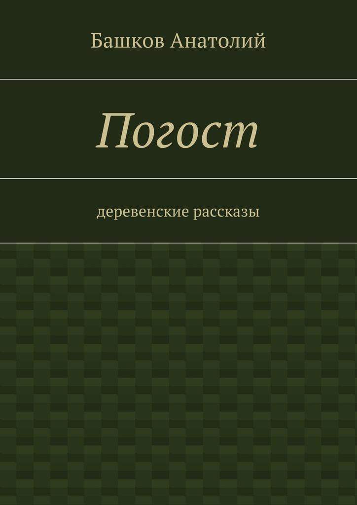 Башков Анатолий Погост. деревенские рассказы