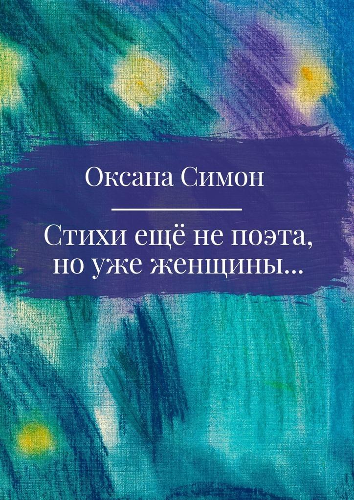 Оксана Симон Стихи ещё непоэта, ноужеженщины оксана самыгина белоснежный нарцисс стихи