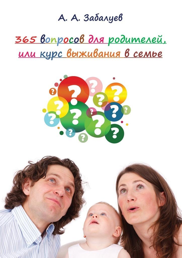 А. Забалуев - 365 вопросов дляродителей, или Курс выживания в семье