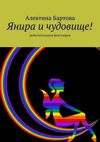 Алевтина Бартова - Янира и чудовище! Любознательным фантазёрам