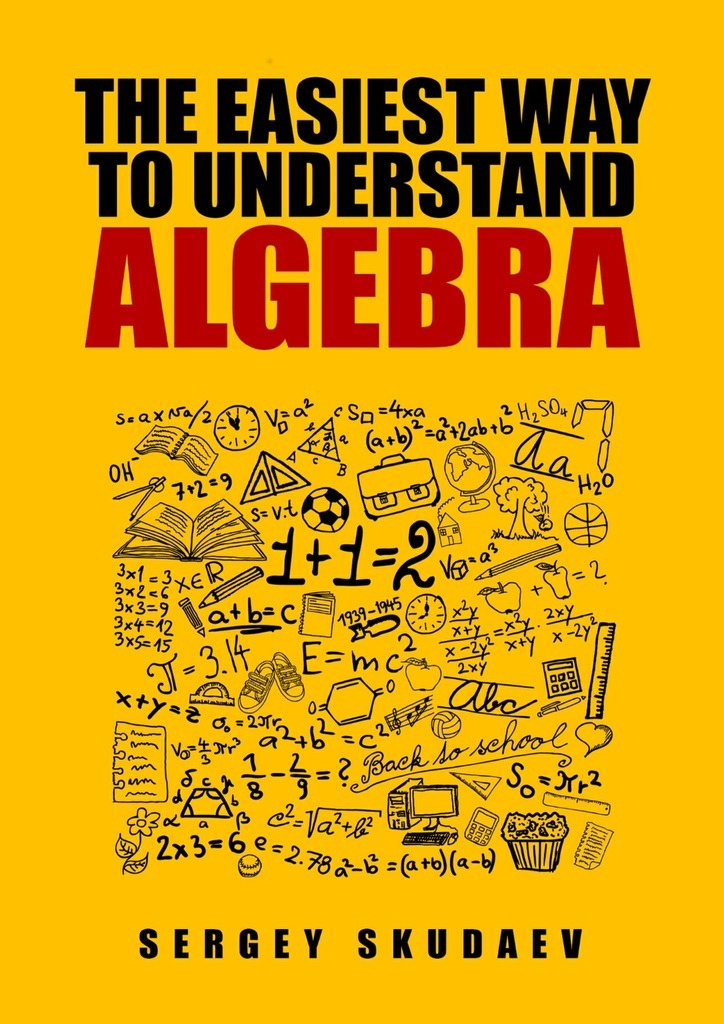Sergey D. Skudaev The Easiest Way to Understand Algebra. Algebra equations with answers and solutions