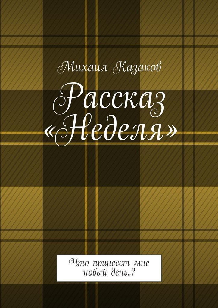 Михаил Казаков - Рассказ «Неделя». Что принесет мне новый день..?