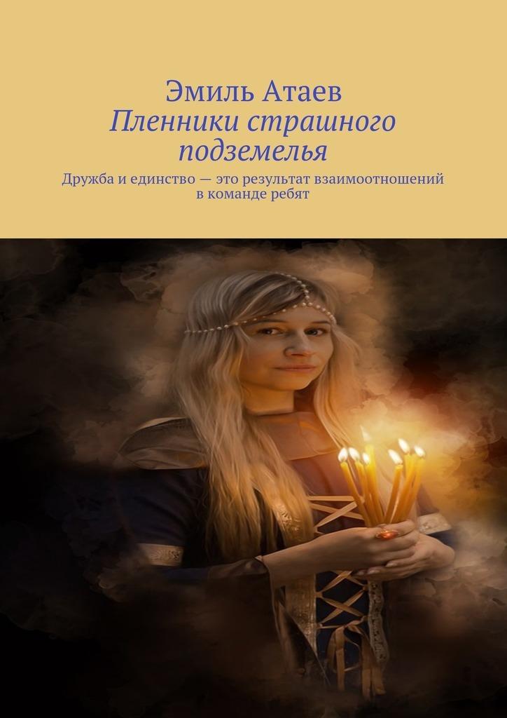 Эмиль Атаев - Пленники страшного подземелья. Дружба и единство – это результат взаимоотношений вкоманде ребят