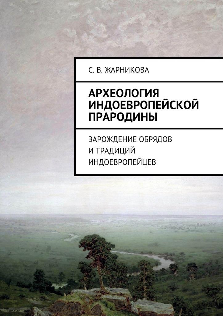 Светлана Жарникова - Археология индоевропейской прародины. Зарождение обрядов итрадиций индоевропейцев