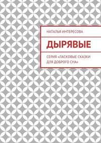 Наталья Интересова - Дырявые. Серия «Ласковые сказки длядоброгосна»