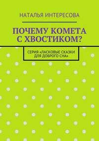 Наталья Интересова - Почему комета схвостиком? Серия «Ласковые сказки длядоброгосна»