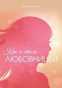 Ирина Арсентьева - Как я стала любовницей