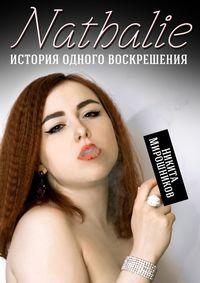 Никита Мирошников - Nathalie. История одного воскрешения