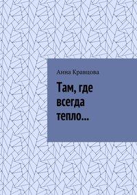 Анна Кравцова - Там, где всегда тепло…