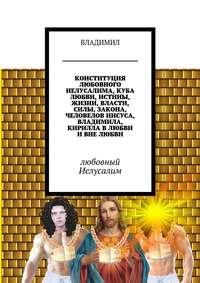 - Конституция любовного Иелусалима, куба любви, истины, жизни, власти, силы, закона, человелов Иисуса, Владимила, Кирилла в любви и вне любви. Любовный Иелусалим
