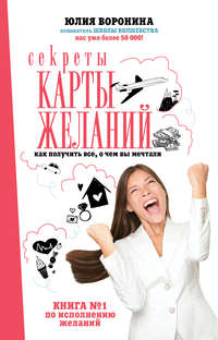 Юлия Воронина - Секреты карты желаний. Как получить все, о чем вы мечтали