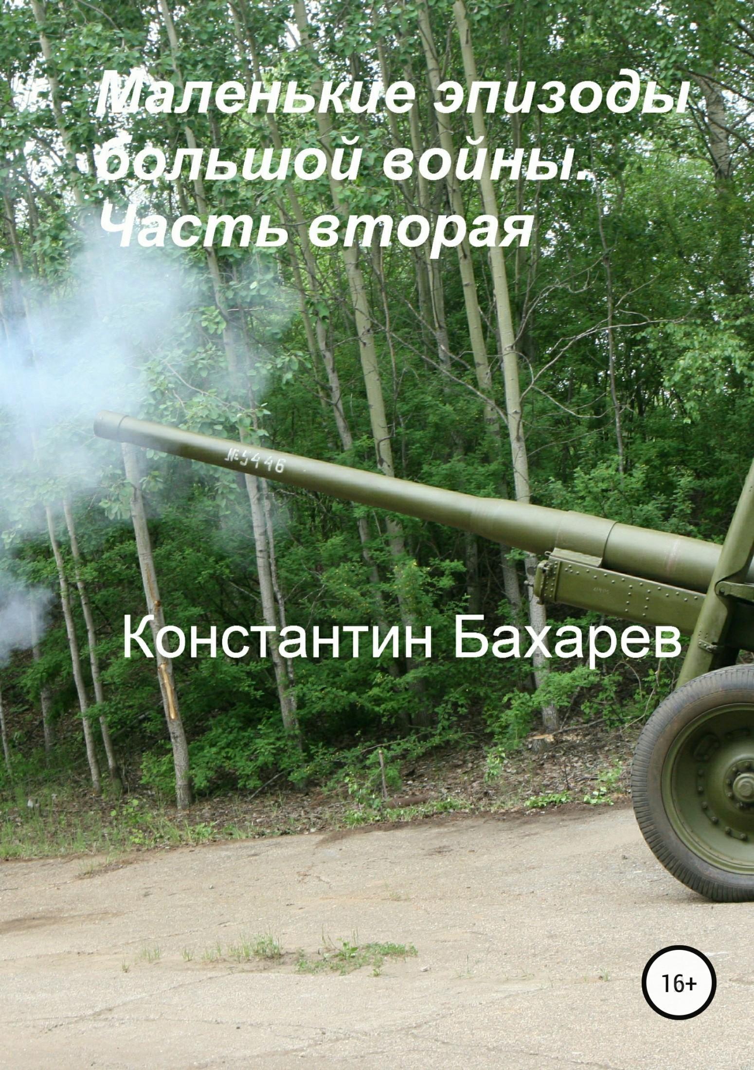 Константин Павлович Бахарев Маленькие эпизоды большой войны. Часть вторая